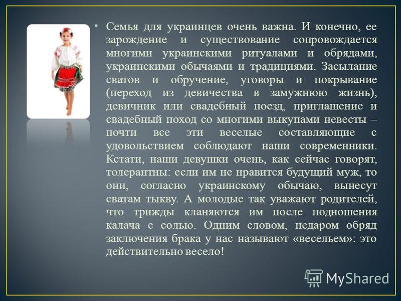 Семья для украинцев очень важна. И конечно, ее зарождение и существование сопровождается многими украинскими ритуалами и обрядами, украинскими обычаями и традициями. Засылание сватов и обручение, уговоры и покрывание (переход из девичества в замужнюю