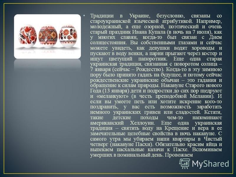 Традиции в Украине, безусловно, связаны со староукраинской языческой атрибутикой. Например, молодежный, а еще озорной, поэтический и очень старый праздник Ивана Купала (в ночь на 7 июля), как у многих славян, когда-то был связан с Днем солнцестояния.