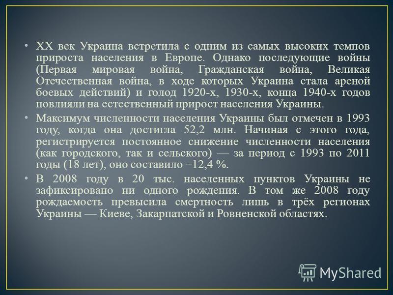 XX век Украина встретила с одним из самых высоких темпов прироста населения в Европе. Однако последующие войны (Первая мировая война, Гражданская война, Великая Отечественная война, в ходе которых Украина стала ареной боевых действий) и голод 1920-х,