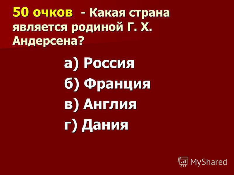 50 очков - Какая страна является родиной Г. Х. Андерсена? а) Россия б) Франция в) Англия г) Дания