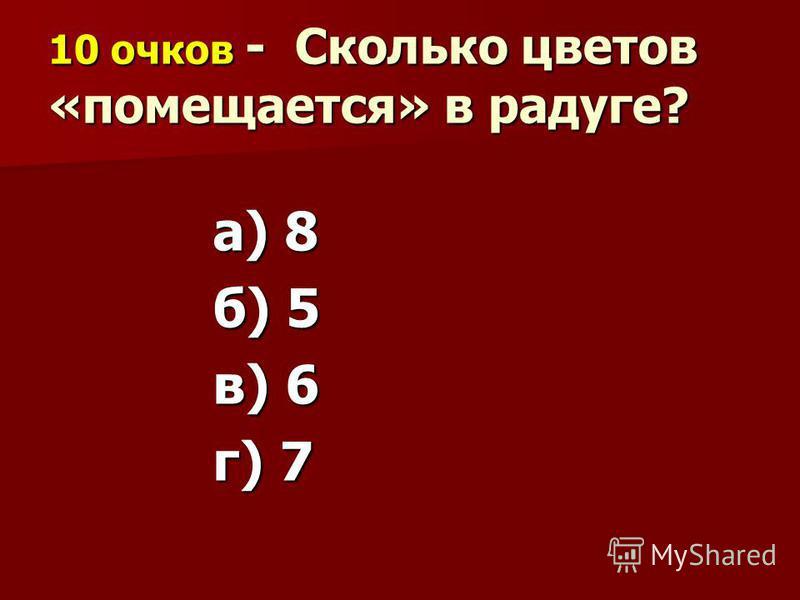 10 очков - Сколько цветов «помещается» в радуге? а) 8 б) 5 в) 6 г) 7