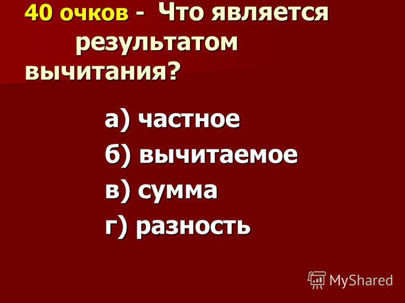 40 очков - Что является результатом вычитания? а) частное б) вычитаемое в) сумма г) разность
