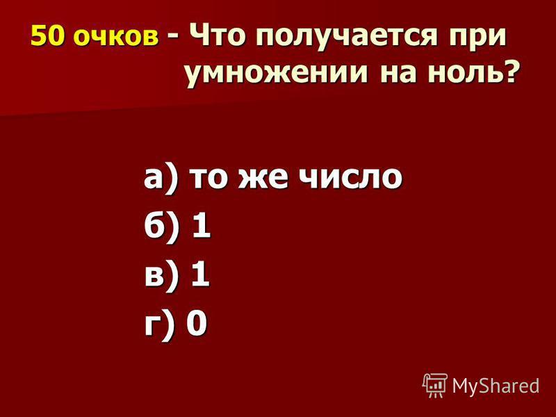 50 очков - Что получается при умножении на ноль? а) то же число б) 1 в) 1 г) 0