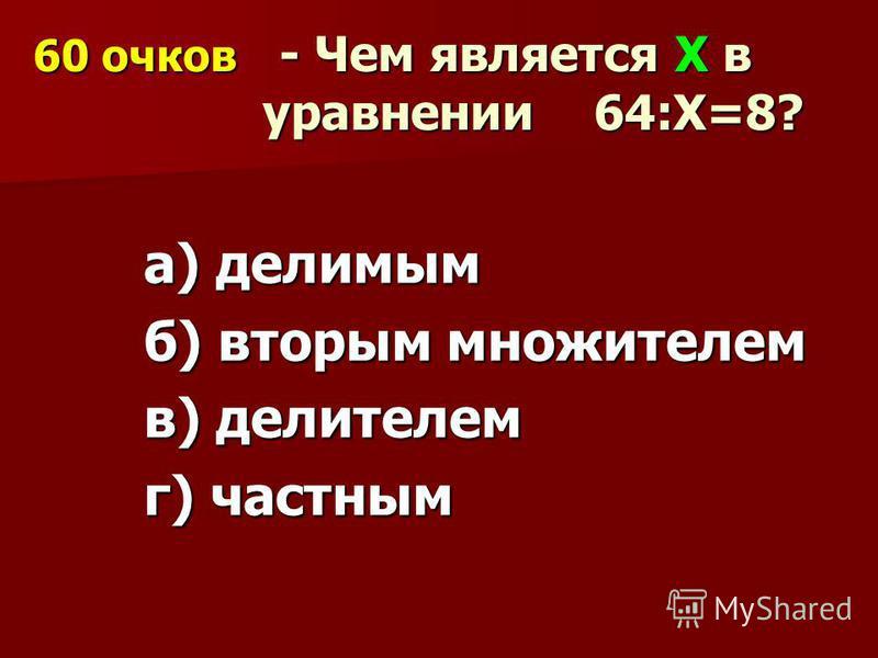 60 очков - Чем является Х в уравнении 64:Х=8? а) делимым б) вторым множителем в) делителем г) частным