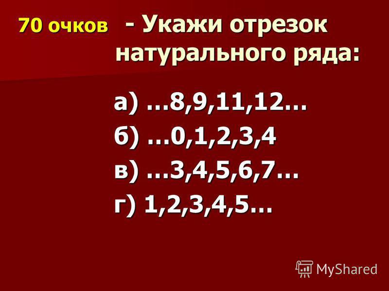 70 очков - Укажи отрезок натурального ряда: 70 очков - Укажи отрезок натурального ряда: а) …8,9,11,12… б) …0,1,2,3,4 в) …3,4,5,6,7… г) 1,2,3,4,5…