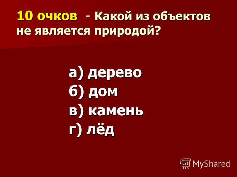 10 очков - Какой из объектов не является природой? а) дерево б) дом в) камень г) лёд