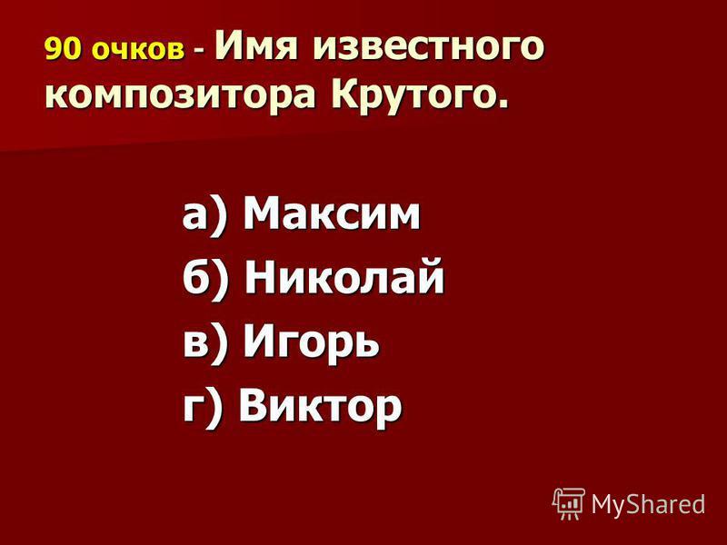 90 очков - Имя известного композитора Крутого. а) Максим б) Николай в) Игорь г) Виктор