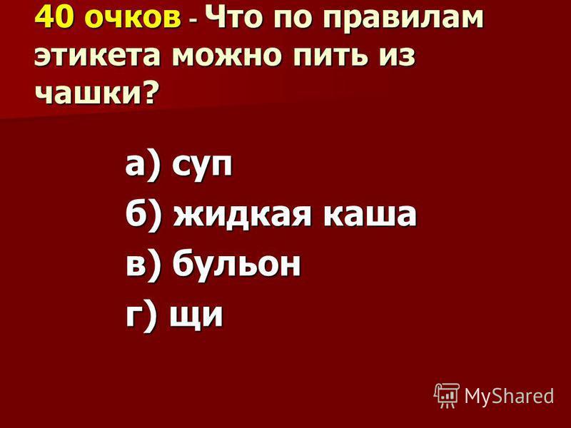 40 очков - Что по правилам этикета можно пить из чашки? а) суп б) жидкая каша в) бульон г) щи