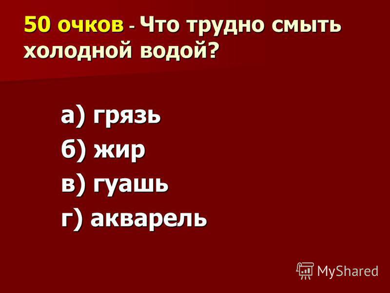 50 очков - Что трудно смыть холодной водой? а) грязь б) жир в) гуашь г) акварель