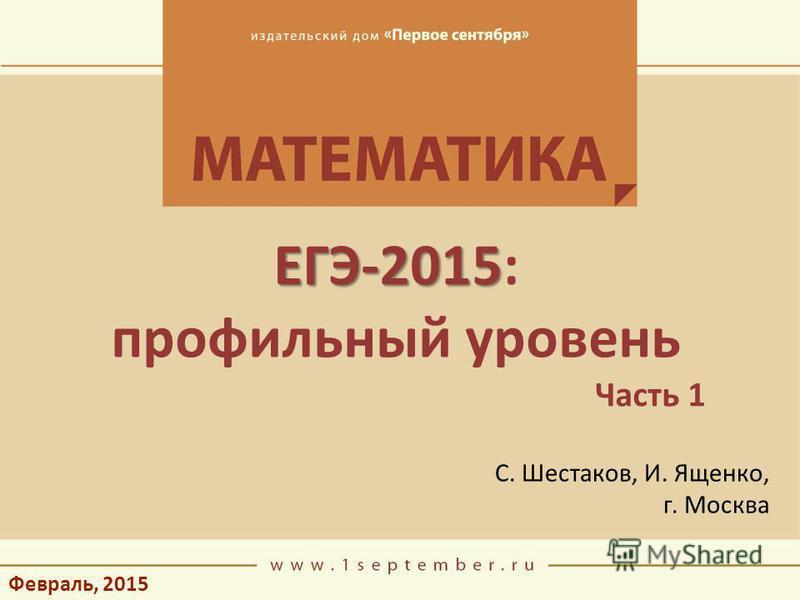 Февраль, 2015 ЕГЭ-2015 ЕГЭ-2015: профильный уровень Часть 1 С. Шестаков, И. Ященко, г. Москва