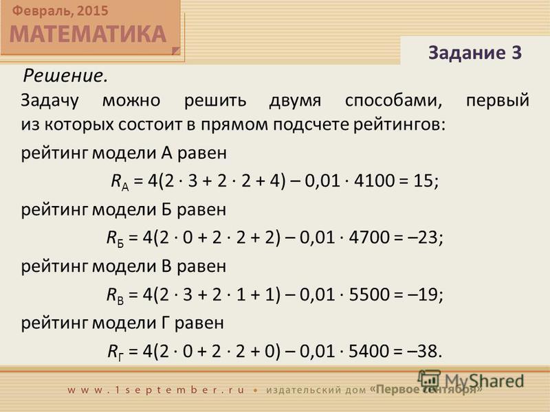 Февраль, 2015 Решение. Задачу можно решить двумя способами, первый из которых состоит в прямом подсчете рейтингов: рейтинг модели А равен R A = 4(2 · 3 + 2 · 2 + 4) – 0,01 · 4100 = 15; рейтинг модели Б равен R Б = 4(2 · 0 + 2 · 2 + 2) – 0,01 · 4700 =