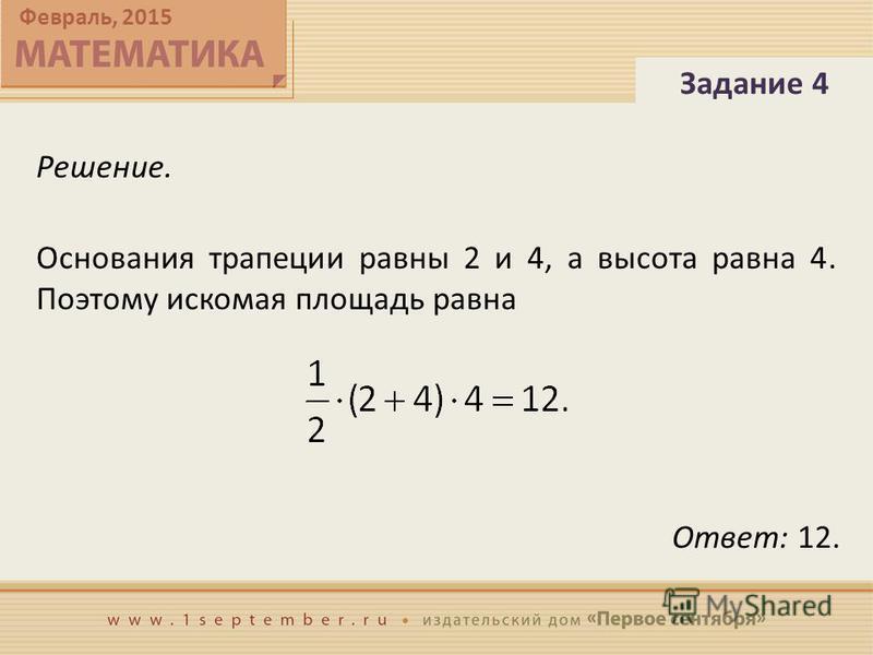 Февраль, 2015 Решение. Основания трапеции равны 2 и 4, а высота равна 4. Поэтому искомая площадь равна Задание 4 Ответ: 12.