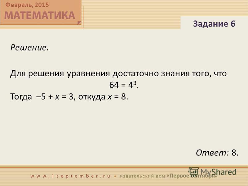 Февраль, 2015 Решение. Для решения уравнения достаточно знания того, что 64 = 4 3. Тогда –5 + x = 3, откуда x = 8. Задание 6 Ответ: 8.
