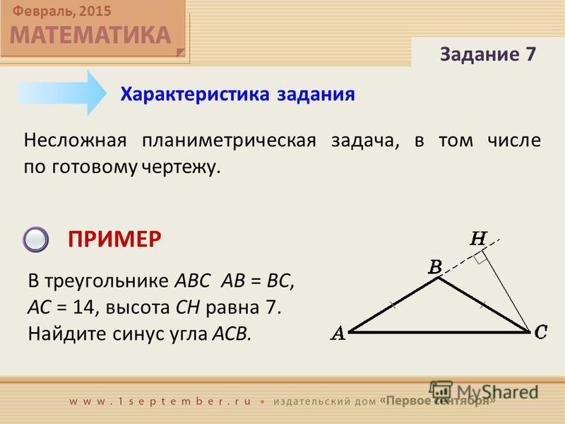 Февраль, 2015 Несложная планиметрическая задача, в том числе по готовому чертежу. Характеристика задания ПРИМЕР В треугольнике ABC AB = BC, AC = 14, высота CH равна 7. Найдите синус угла ACB. Задание 7