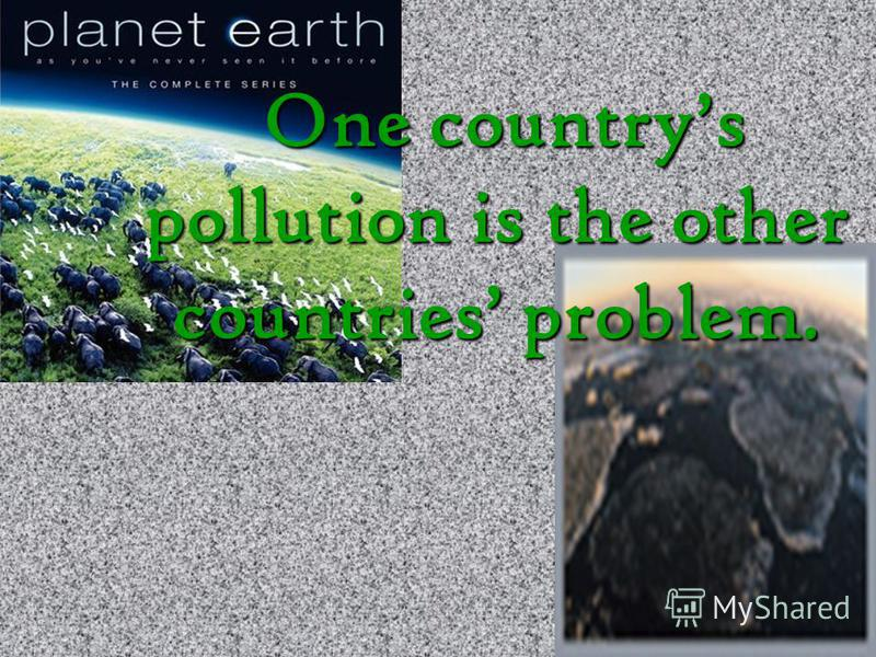 One countrys pollution is the other countries problem.