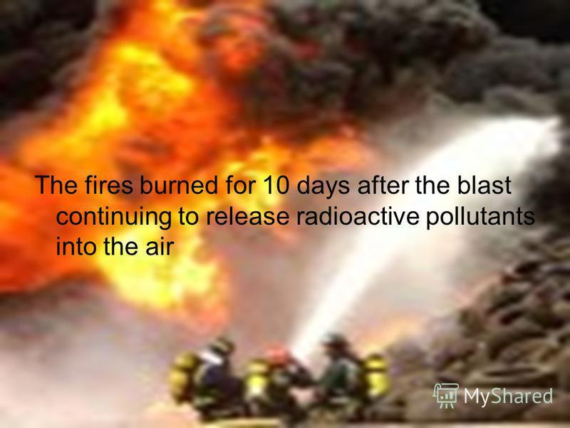 The fires burned for 10 days after the blast continuing to release radioactive pollutants into the air
