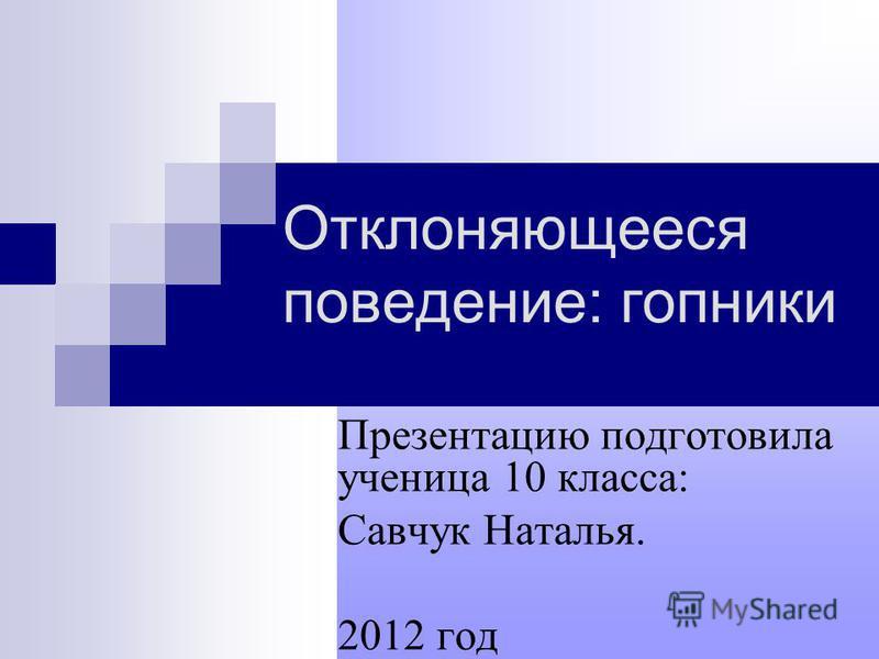 Отклоняющееся поведение: гопники Презентацию подготовила ученица 10 класса: Савчук Наталья. 2012 год