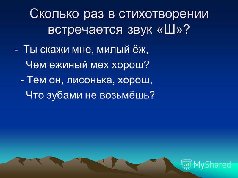 Сколько раз в стихотворении встречается звук «Ш»? -Ты скажи мне, милый ёж, Чем единый мех хорош? - Тем он, лисонька, хорош, Что зубами не возьмёшь?