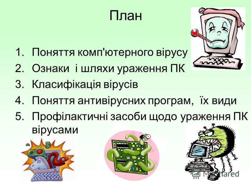 План 1.Поняття комп'ютерного вірусу 2.Ознаки і шляхи ураження ПК 3.Класифікація вірусів 4.Поняття антивірусних програм, їх види 5.Профілактичні засоби щодо ураження ПК вірусами