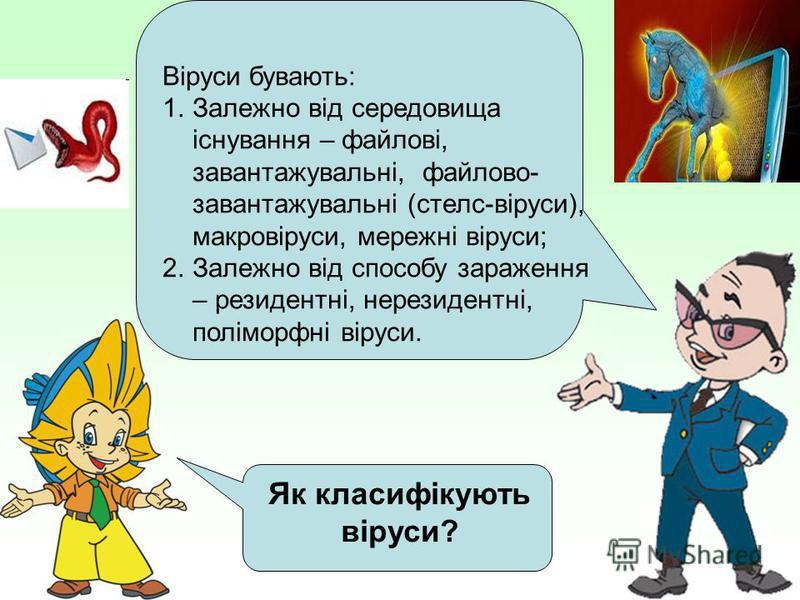 Як класифікують віруси? Віруси бувають: 1.Залежно від середовища існування – файлові, завантажувальні, файлово- завантажувальні (стелс-віруси), макровіруси, мережні віруси; 2.Залежно від способу зараження – резидентні, нерезидентні, поліморфні віруси
