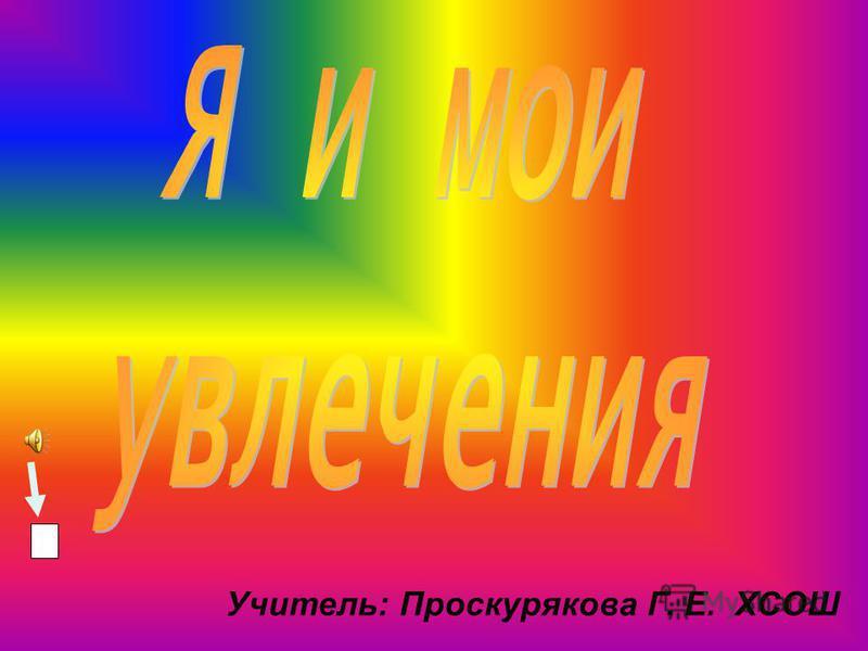 Учитель: Проскурякова Г. Е. ХСОШ