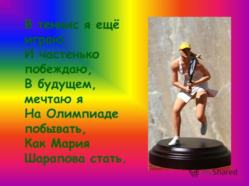 В теннис я ещё играю, И частенько побеждаю, В будущем, мечтаю я На Олимпиаде побывать, Как Мария Шарапова стать.