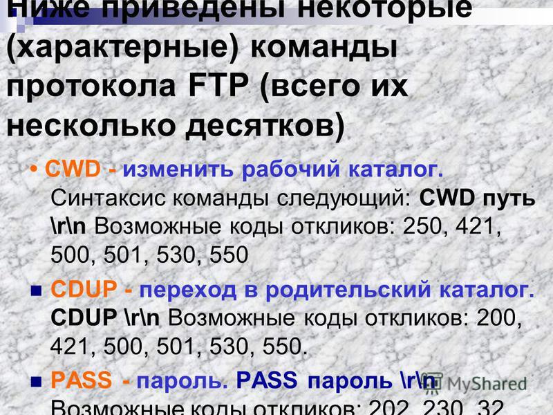 Ниже приведены некоторые (характерные) команды протокола FTP (всего их несколько десятков) CWD - изменить рабочий каталог. Синтаксиc команды следующий: CWD путь \r\n Возможные коды откликов: 250, 421, 500, 501, 530, 550 CDUP - переход в родительский