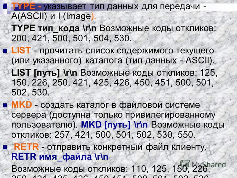 TYPE - указывает тип данных для передачи - A(ASCII) и I (Image). TYPE тип_кода \r\n Возможные коды откликов: 200, 421, 500, 501, 504, 530. LIST - прочитать список содержимого текущего (или указанного) каталога (тип данных - ASCII). LIST [путь] \r\n В