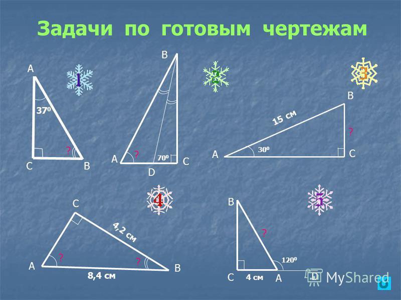 Задачи по готовым чертежам А СВ D ? В А С 37 0 ? ? А В С 70 0 ? А В С 30 0 15 см ? 120 0 4 см D С А В ? 4,2 см 8,4 см