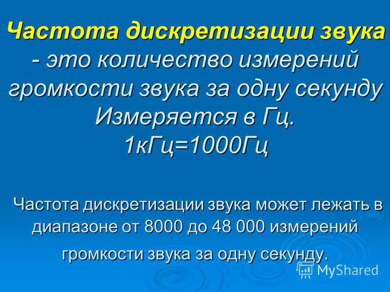 Частота дискретизации звука - это количество измерений громкости звука за одну секунду Измеряется в Гц. 1 к Гц=1000Гц Частота дискретизации звука может лежать в диапазоне от 8000 до 48 000 измерений громкости звука за одну секунду.