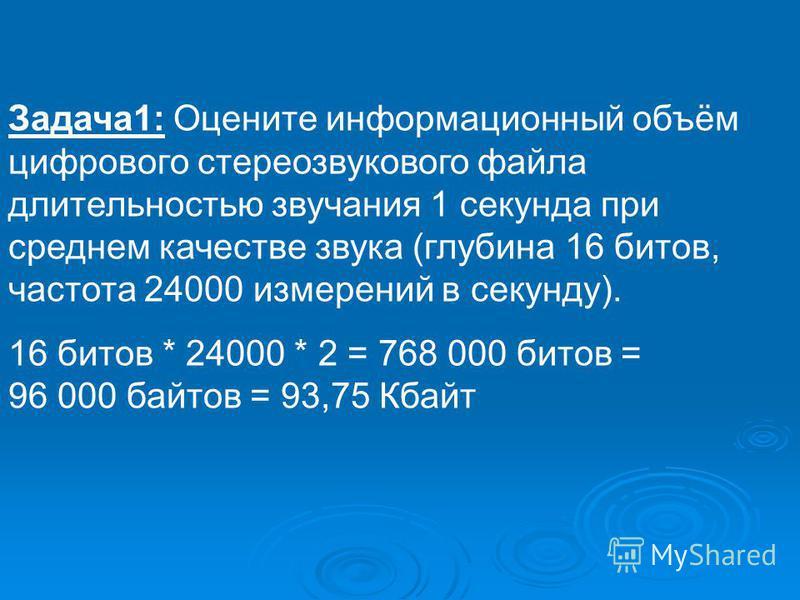 Задача 1: Оцените информационный объём цифрового стерео звукового файла длительностью звучания 1 секунда при среднем качестве звука (глубина 16 битов, частота 24000 измерений в секунду). 16 битов * 24000 * 2 = 768 000 битов = 96 000 байтов = 93,75 Кб
