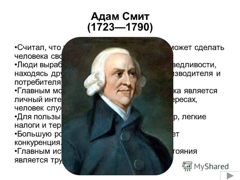 Адам Смит (17231790) Считал, что только рыночное хозяйство может сделать человека свободным и независимым. Люди вырабатывают в себе чувство справедливости, находясь друг с другом в отношениях производителя и потребителя. Главным мотивом в деятельност