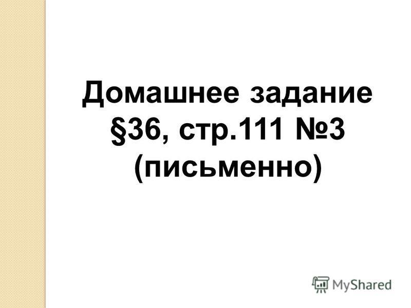 Домашнее задание §36, стр.111 3 (письменно)