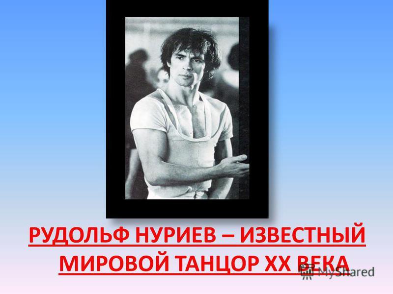 РУДОЛЬФ НУРИЕВ – ИЗВЕСТНЫЙ МИРОВОЙ ТАНЦОР XX ВЕКА
