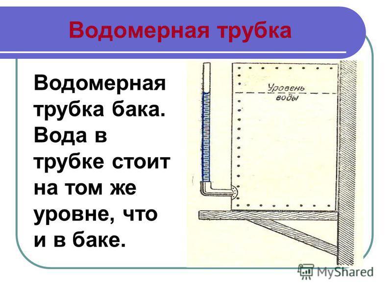 Водомерная трубка Водомерная трубка бака. Вода в трубке стоит на том же уровне, что и в баке.