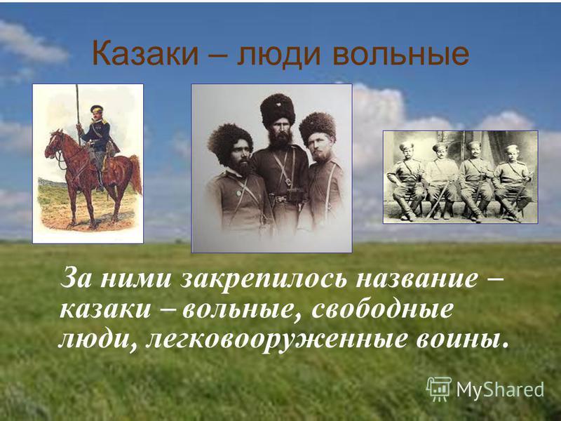 Казаки – люди вольные За ними закрепилось название – казаки – вольные, свободные люди, легковооруженные воины.