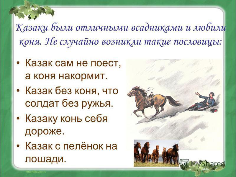 Казаки были отличными всадниками и любили коня. Не случайно возникли такие пословицы: Казак сам не поест, а коня накормит. Казак без коня, что солдат без ружья. Казаку конь себя дороже. Казак с пелёнок на лошади.