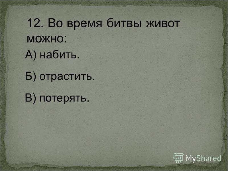 12. Во время битвы живот можно: А) набить. Б) отрастить. В) потерять.