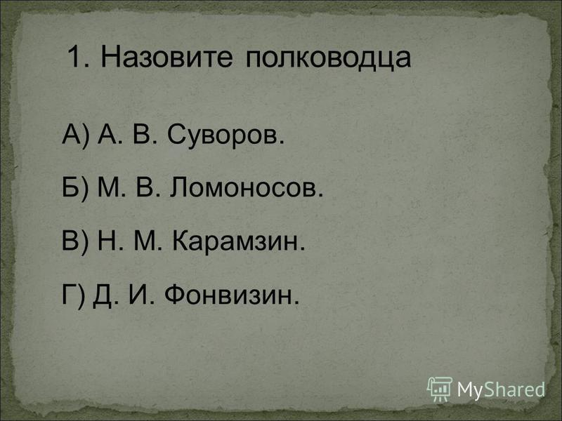 1. Назовите полководца А) А. В. Суворов. Г) Д. И. Фонвизин. Б) М. В. Ломоносов. В) Н. М. Карамзин.