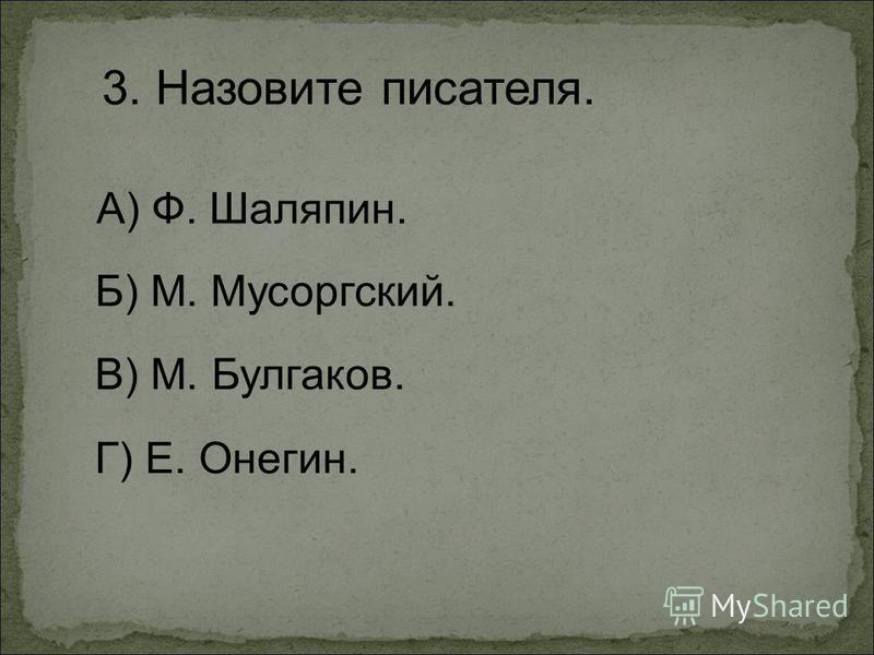 3. Назовите писателя. А) Ф. Шаляпин. Г) Е. Онегин. Б) М. Мусоргский. В) М. Булгаков.