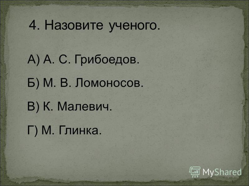4. Назовите ученого. А) А. С. Грибоедов. Г) М. Глинка. Б) М. В. Ломоносов. В) К. Малевич.