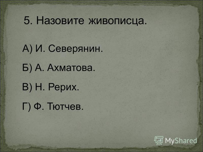 5. Назовите живописца. А) И. Северянин. Г) Ф. Тютчев. Б) А. Ахматова. В) Н. Рерих.