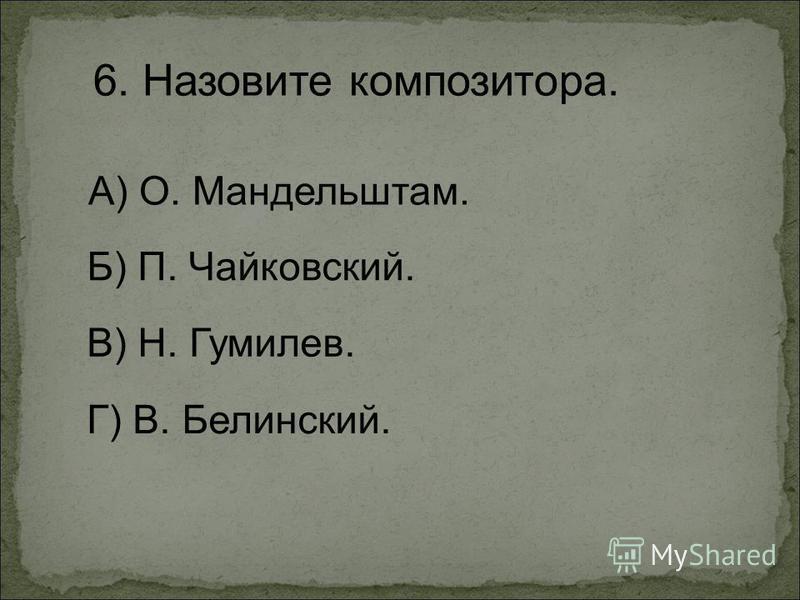 6. Назовите композитора. А) О. Мандельштам. Г) В. Белинский. Б) П. Чайковский. В) Н. Гумилев.