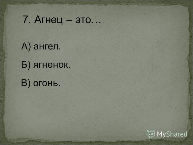 7. Агнец – это… А) ангел. Б) ягненок. В) огонь.