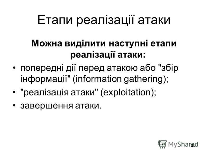 36 Етапи реалізації атаки Можна виділити наступні етапи реалізації атаки: попередні дії перед атакою або збір інформації (information gathering); реалізація атаки (exploitation); завершення атаки.