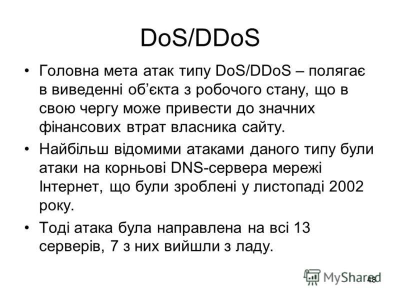 48 DoS/DDoS Головна мета атак типу DoS/DDoS – полягає в виведенні обєкта з робочого стану, що в свою чергу може привести до значних фінансових втрат власника сайту. Найбільш відомими атаками даного типу були атаки на корньові DNS-сервера мережі Інтер