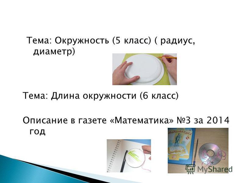 Тема: Окружность (5 класс) ( радиус, диаметр) Тема: Длина окружности (6 класс) Описание в газете «Математика» 3 за 2014 год
