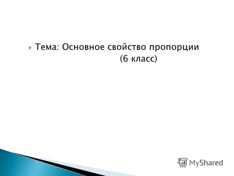 Тема: Основное свойство пропорции (6 класс)