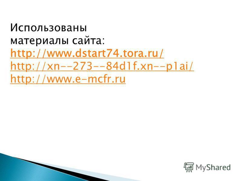 Использованы материалы сайта: http://www.dstart74.tora.ru/ http://xn--273--84d1f.xn--p1ai/ http://www.e-mcfr.ru