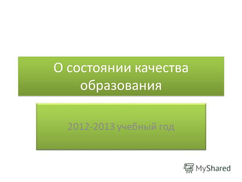 О состоянии качества образования 2012-2013 учебный год